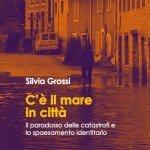 """""""C'è il mare in città. Il paradosso delle catastrofi e lo spaesamento identitario"""" di Silvia Grossi"""