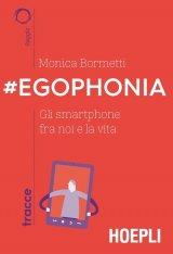 """""""#Egophonia. Gli smartphone fra noi e la vita"""" di Monica Bormetti"""