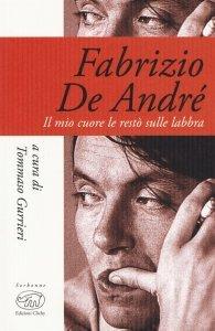 Fabrizio De André. Il mio cuore le restò sulle labbra, Tommaso Gurrieri