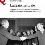 """""""L'alleato naturale. I rapporti tra Italia e Germania Occidentale dopo la seconda guerra mondiale (1945-1955)"""" di Filippo Triola"""