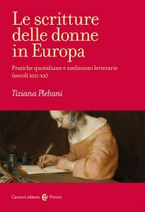 Le scritture delle donne in Europa. Pratiche quotidiane e ambizioni letterarie (secoli XIII-XX), Tiziana Plebani