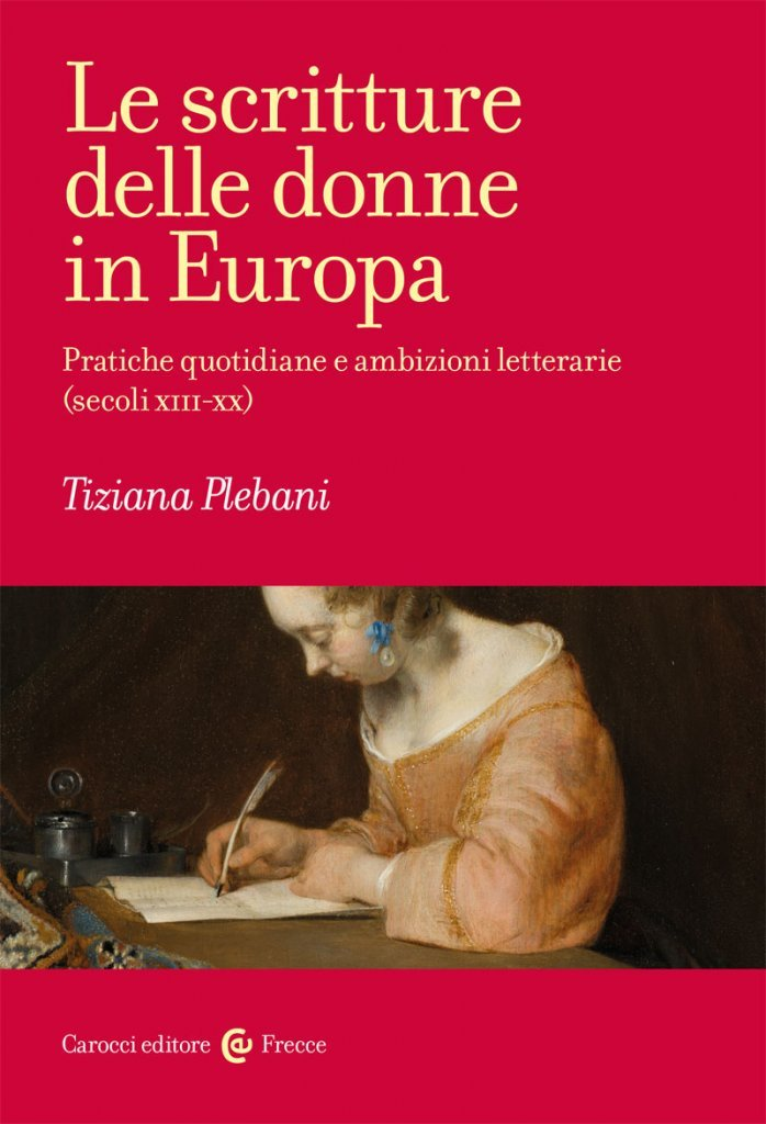 """""""Le scritture delle donne in Europa. Pratiche quotidiane e ambizioni letterarie (secoli XIII-XX)"""" di Tiziana Plebani"""