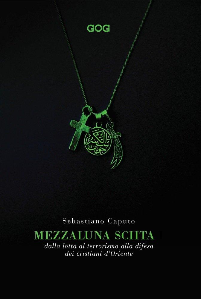 """""""Mezzaluna sciita. Dalla lotta al terrorismo alla difesa dei cristiani d'Oriente"""" di Sebastiano Caputo"""
