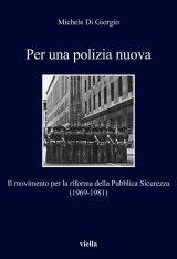 """""""Per una polizia nuova. Il movimento per la riforma della Pubblica Sicurezza (1969-1981)"""" di Michele Di Giorgio"""