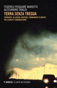 Terra senza tregua. Terremoti, alluvioni, eruzioni, cambiamenti climatici tra scienza e comunicazione, Federico Pasquaré Mariotto, Alessandro Tibaldi