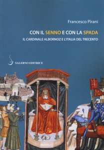Con il senno e con la spada. Il cardinale Albornoz e l'Italia del Trecento, Francesco Pirani