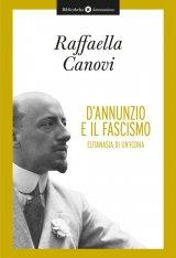 """""""D'Annunzio e il fascismo. Eutanasia di un'icona"""" di Raffaella Canovi"""