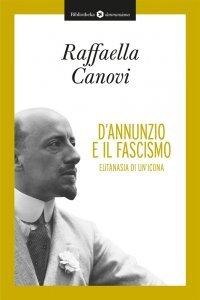 D'Annunzio e il fascismo. Eutanasia di un'icona, Raffaella Canovi