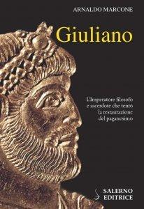 Giuliano. L'imperatore filosofo e sacerdote che tentò la restaurazione del paganesimo, Arnaldo Marcone