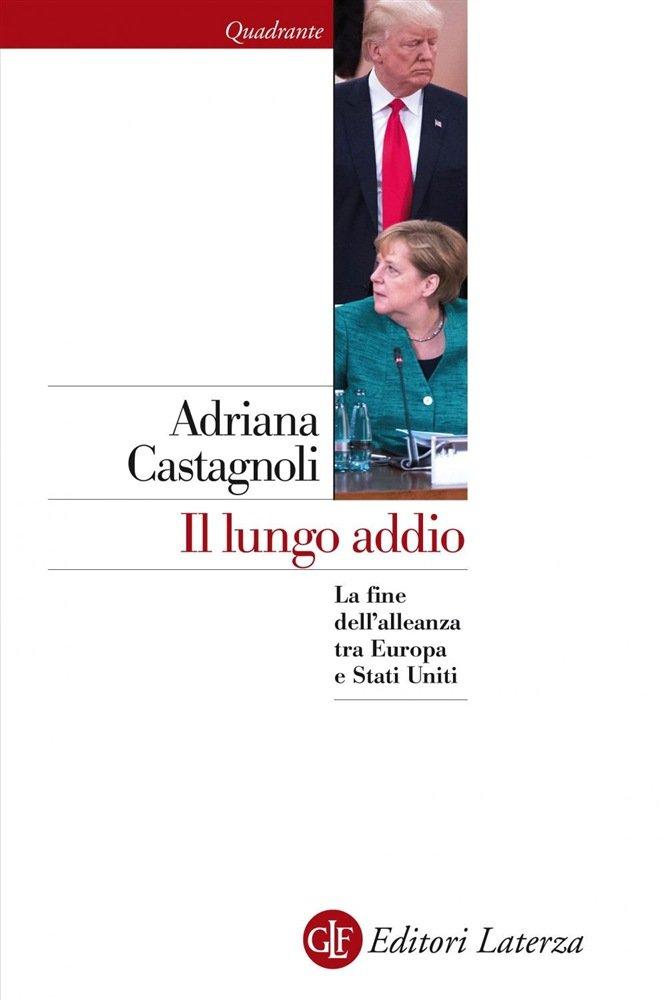 """""""Il lungo addio. La fine dell'alleanza tra Europa e Stati Uniti"""" di Adriana Castagnoli"""