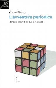 L'avventura periodica. Il puzzle risolto degli elementi chimici, Gianni Fochi