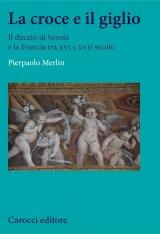 """""""La croce e il giglio. Il ducato di Savoia e la Francia tra XVI e XVII secolo"""" di Pierpaolo Merlin"""