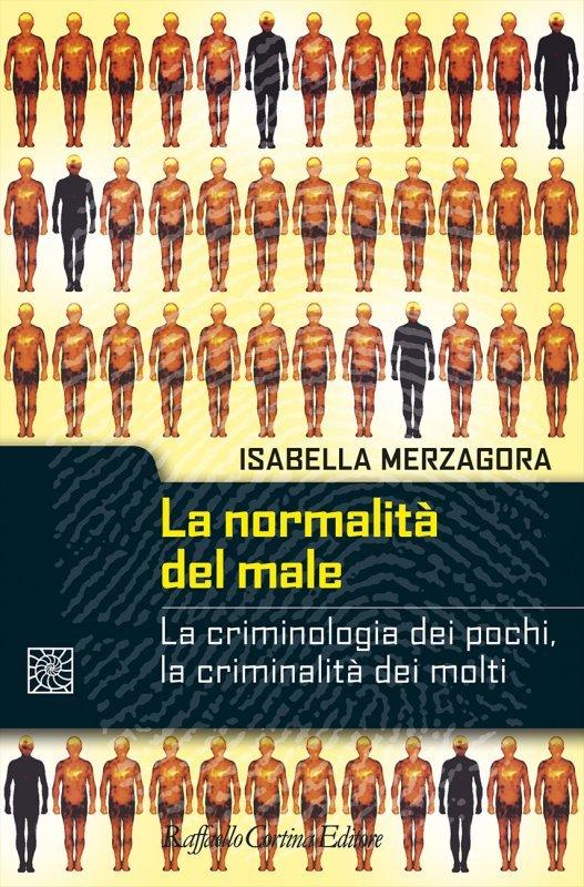 """""""La normalità del male. La criminologia dei pochi, la criminalità dei molti"""" di Isabella Merzagora"""