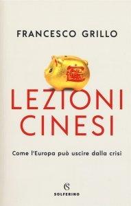 Lezioni cinesi. Come l'Europa può uscire dalla crisi, Francesco Grillo