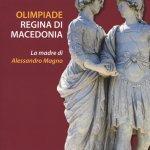 """""""Olimpiade regina di Macedonia. La  madre di Alessandro Magno"""" di Lorenzo Braccesi"""