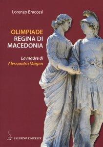 Olimpiade regina di Macedonia. La  madre di Alessandro Magno, Lorenzo Braccesi