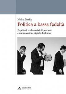 Politica a bassa fedeltà. Populismi, tradimento dell'elettorato e comunicazione digitale dei leader, Nello Barile