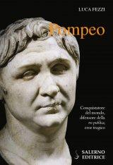 """""""Pompeo. Conquistatore del mondo, difensore della 'res publica', eroe tragico"""" di Luca Fezzi"""