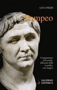 Pompeo. Conquistatore del mondo, difensore della 'res publica', eroe tragico, Luca Fezzi