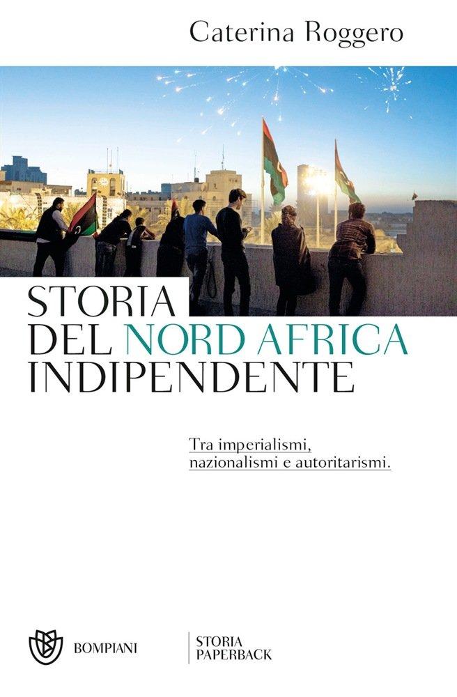 """Storia del Nord Africa indipendente. Tra imperialismi, nazionalismi e autoritarismi"" di Caterina Roggero"