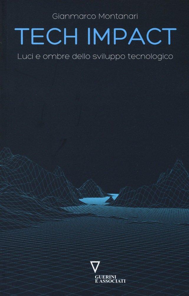 """""""Tech Impact. Luci e ombre dello sviluppo tecnologico"""" di Gianmarco Montanari"""