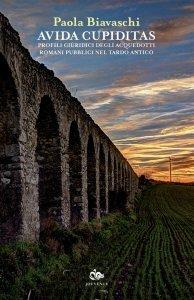 Avida cupiditas. Profili giuridici degli acquedotti romani pubblici nel tardo antico, Paola Biavaschi