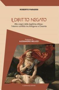 Il diritto negato. Alle origini della legittima difesa: l'eterno conflitto tra Antigone e Creonte, Roberto Paradisi