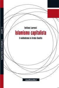 Islamismo capitalista. Il wahhabismo in Arabia Saudita, Emiliano Laurenzi