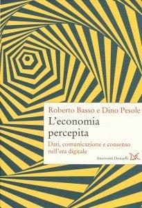 L'economia percepita. Dati, comunicazione e consenso nell'era digitale, Roberto Basso, Dino Pesole
