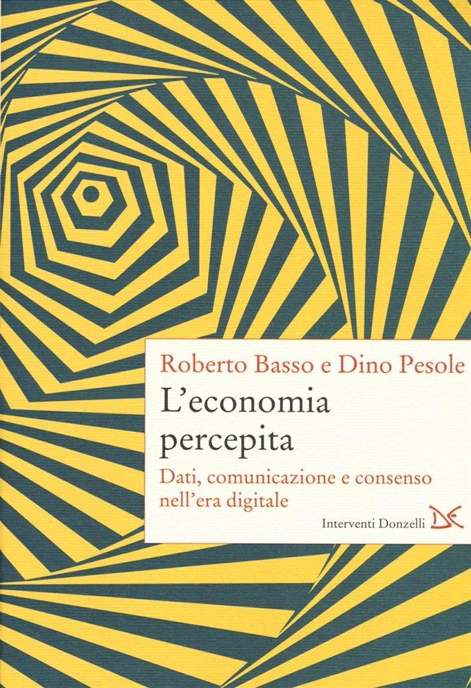 """""""L'economia percepita. Dati, comunicazione e consenso nell'era digitale"""" di Roberto Basso e Dino Pesole"""