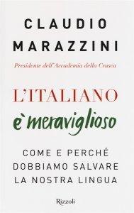L'italiano è meraviglioso. Come e perché dobbiamo salvare la nostra lingua, Claudio Marazzini