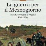 """""""La guerra per il Mezzogiorno. Italiani, borbonici e briganti 1860-1870"""" di Carmine Pinto"""