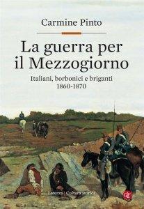 La guerra per il Mezzogiorno.Italiani, borbonici e briganti 1860-1870, Carmine Pinto