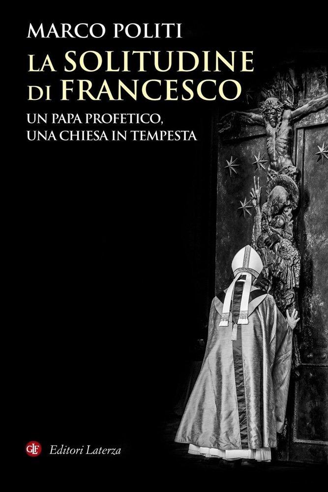 """""""La solitudine di Francesco. Un papa profetico, una Chiesa in tempesta"""" di Marco Politi"""