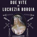 """""""Le due vite di Lucrezia Borgia. La cattiva ragazza che andò in Paradiso"""" di Andrea Santangelo e Lia Celi"""