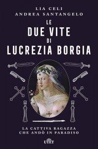 Le due vite di Lucrezia Borgia. La cattiva ragazza che andò in Paradiso, Andrea Santangelo, Lia Celi