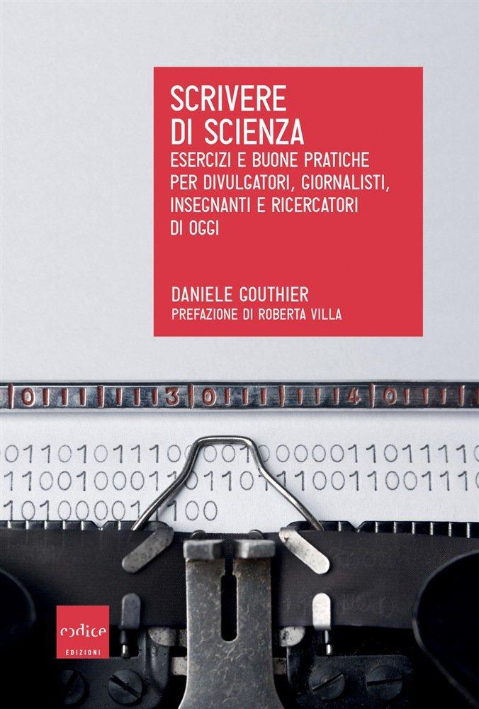 """""""Scrivere di scienza. Esercizi e buone pratiche per divulgatori, giornalisti, insegnanti e ricercatori di oggi"""" di Daniele Gouthier"""