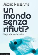 """""""Un mondo senza rifiuti? Viaggio nell'economia circolare"""" di Antonio Massarutto"""