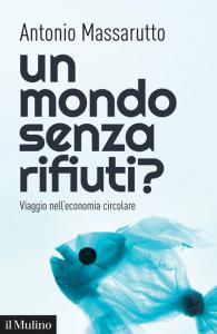 Un mondo senza rifiuti? Viaggio nell'economia circolare, Antonio Massarutto