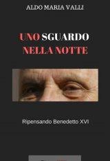 """""""Uno sguardo nella notte. Ripensando Benedetto XVI"""" di Aldo Maria Valli"""