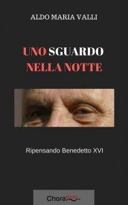 Uno sguardo nella notte. Ripensando Benedetto XVI, Aldo Maria Valli