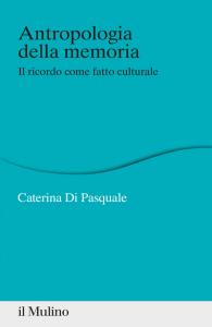 Antropologia della memoria. Il ricordo come fatto culturale, Caterina Di Pasquale