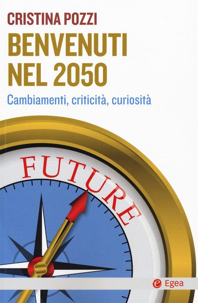 """""""Benvenuti nel 2050. Cambiamenti, criticità, curiosità"""" di Cristina Pozzi"""