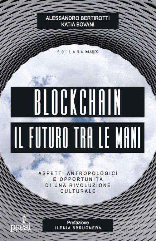 """""""Blockchain il futuro tra le mani. Aspetti antropologici e opportunità di una rivoluzione culturale"""" di Alessandro Bertirotti e Katia Bovani"""