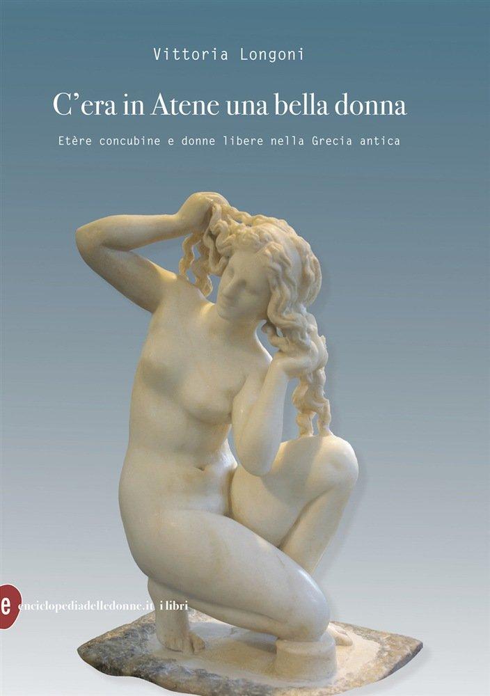"""""""C'era in Atene una bella donna. Etère concubine e donne libere nella Grecia antica"""" di Vittoria Longoni"""