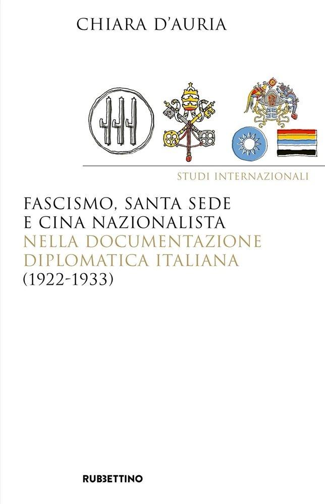 """""""Fascismo, Santa Sede e Cina nazionalista nella documentazione diplomatica italiana (1922-1933)"""" di Chiara d'Auria"""