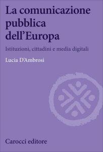 La comunicazione pubblica dell'Europa. Istituzioni, cittadini e media digitali, Lucia D'Ambrosi