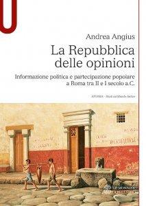 La repubblica delle opinioni. Informazione politica e partecipazione popolare a Roma tra II e I secolo a.C., Andrea Angius