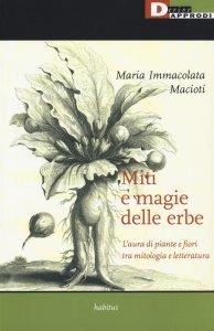 Miti e magie delle erbe. L'aura di piante e fiori tra mitologia e letteratura, Maria Immacolata Macioti