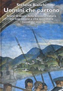 Uomini che partono. Scorci di storia della Svizzera italiana tra migrazione e vita quotidiana (secoli XVI-XIX), Stefania Bianchi